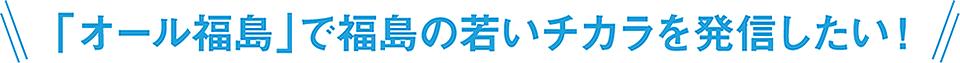 \「オール福島」で福島の若いチカラを発信したい!/