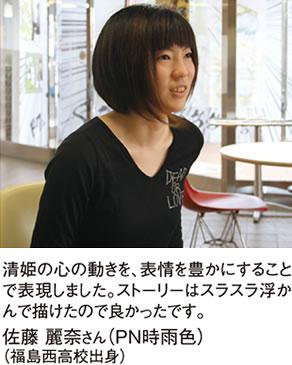 清姫の心の動きを、表情を豊かにすることで表現しました。ストーリーはスラスラ浮かんで描けたので良かったです。 佐藤麗奈さん(PN時雨色)(福島西高校出身)