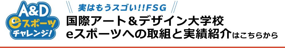 実はもうスゴい!!FSG 国際アート&デザイン大学校 eスポーツへの取組と実績紹介はこちらから